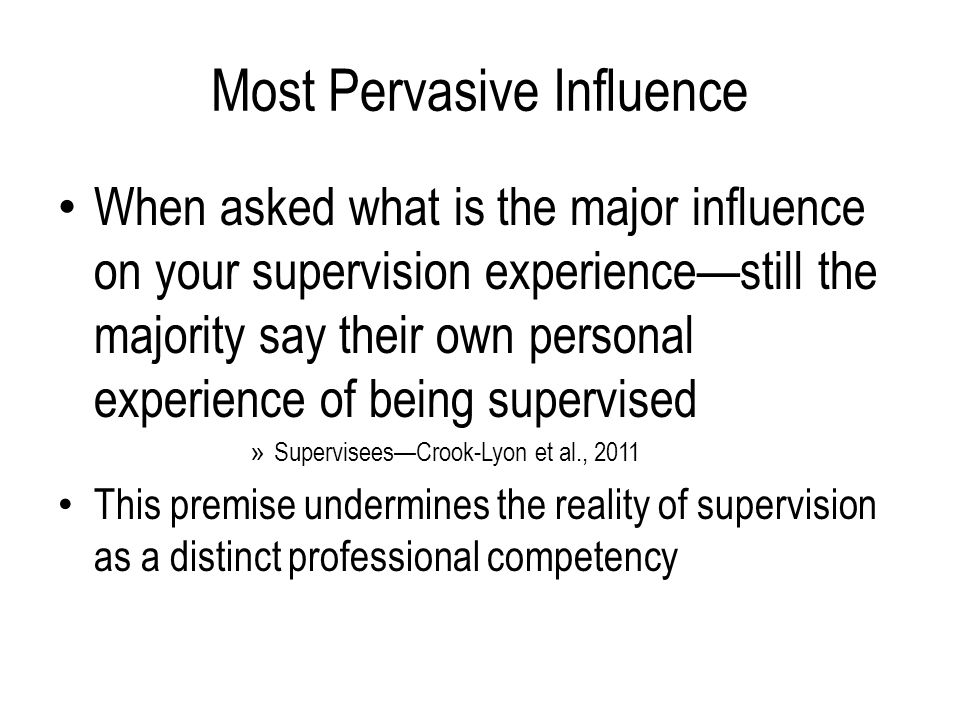 Most Pervasive Influence When asked what is the major influence on your supervision experience—still the majority say their own personal experience of being supervised » Supervisees—Crook-Lyon et al., 2011 This premise undermines the reality of supervision as a distinct professional competency Agreement that supervision is the major influence in development of the supervisee