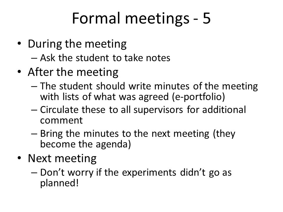 Formal meetings - 5 During the meeting – Ask the student to take notes After the meeting – The student should write minutes of the meeting with lists of what was agreed (e-portfolio) – Circulate these to all supervisors for additional comment – Bring the minutes to the next meeting (they become the agenda) Next meeting – Don't worry if the experiments didn't go as planned!
