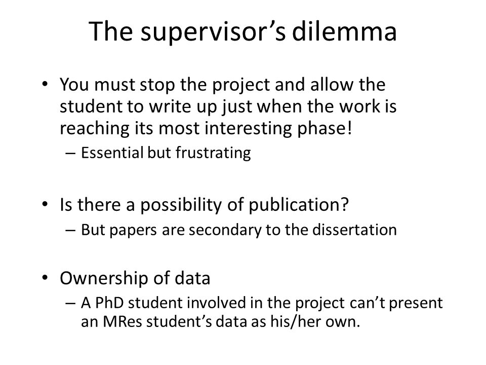 The supervisor's dilemma You must stop the project and allow the student to write up just when the work is reaching its most interesting phase.