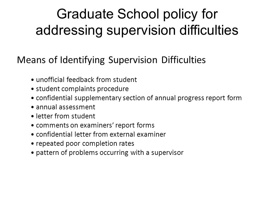 Graduate School policy for addressing supervision difficulties Means of Identifying Supervision Difficulties unofficial feedback from student student complaints procedure confidential supplementary section of annual progress report form annual assessment letter from student comments on examiners' report forms confidential letter from external examiner repeated poor completion rates pattern of problems occurring with a supervisor