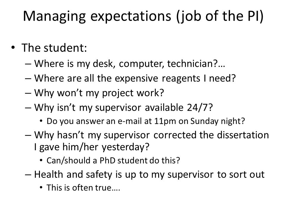 Managing expectations (job of the PI) The student: – Where is my desk, computer, technician … – Where are all the expensive reagents I need.