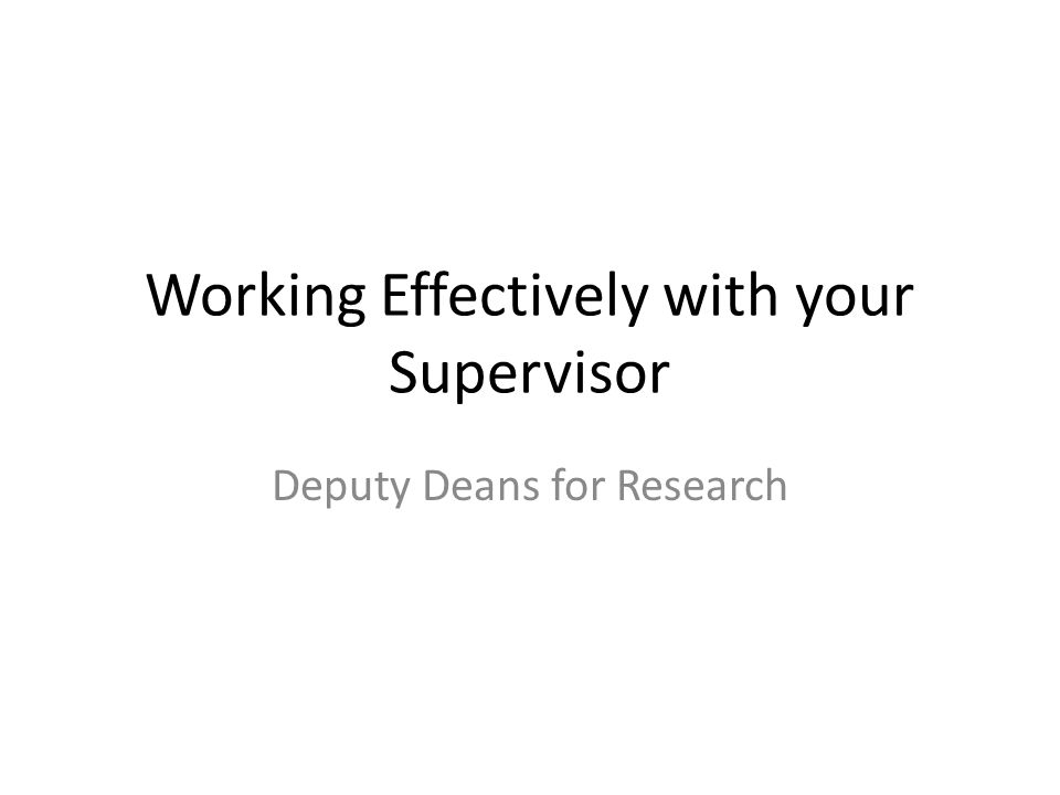 Working Effectively with your Supervisor Deputy Deans for Research