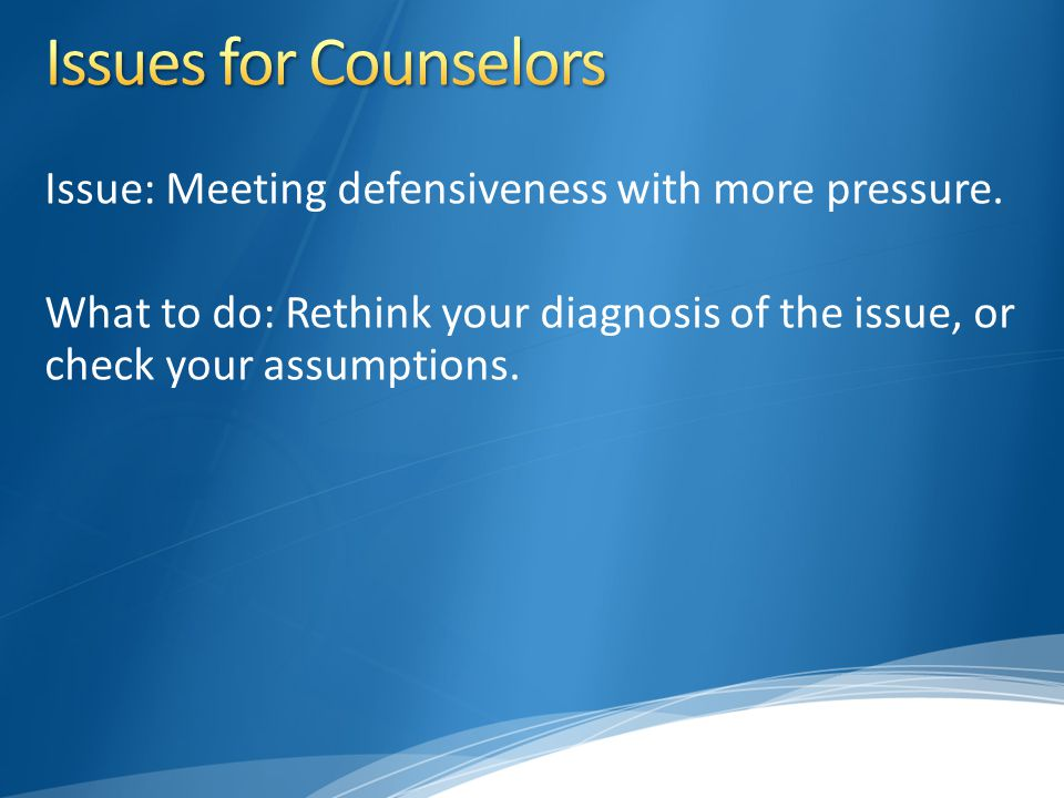 Issue: Meeting defensiveness with more pressure. What to do: Rethink your diagnosis of the issue, or check your assumptions.