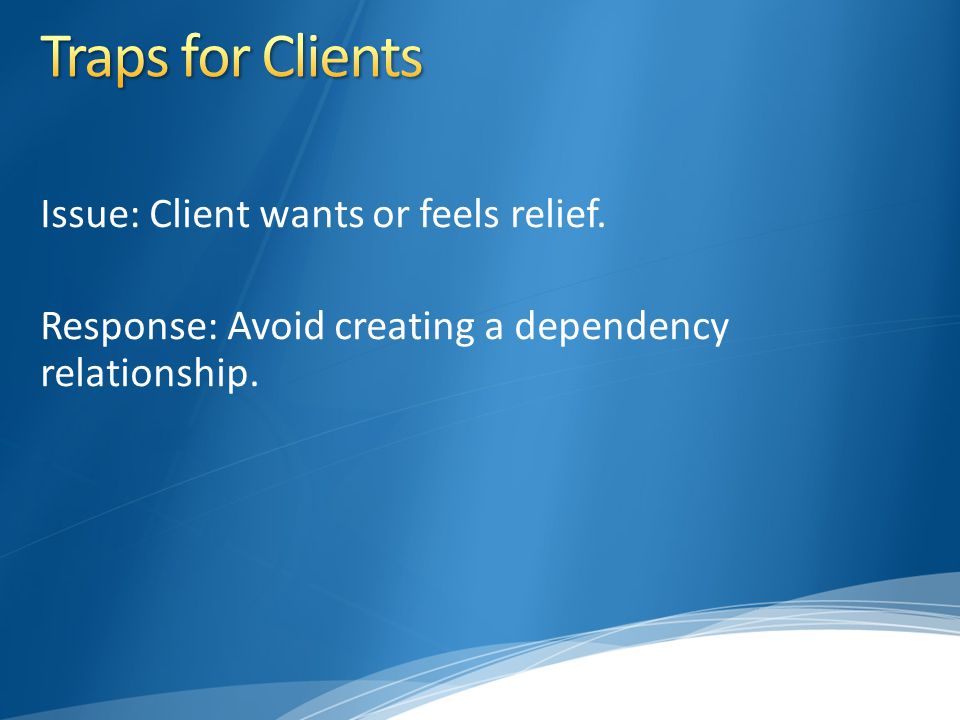 Issue: Client wants or feels relief. Response: Avoid creating a dependency relationship.