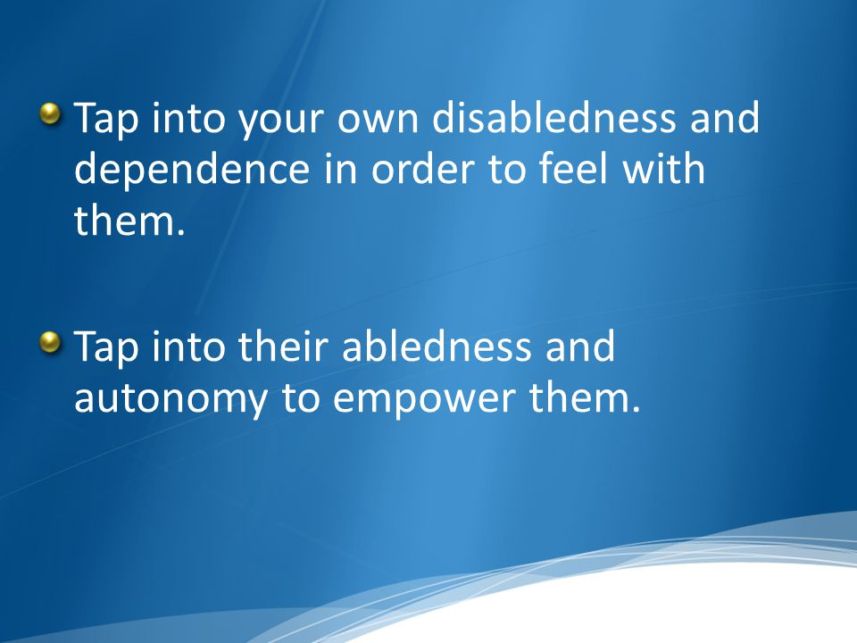 Tap into your own disabledness and dependence in order to feel with them. Tap into their abledness and autonomy to empower them.