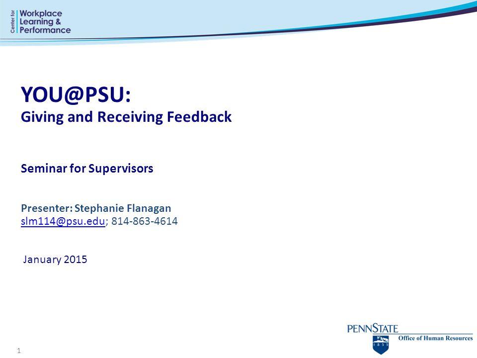 1 YOU@PSU: Giving and Receiving Feedback Seminar for Supervisors Presenter: Stephanie Flanagan slm114@psu.edu; 814-863-4614 January 2015 slm114@psu.ed