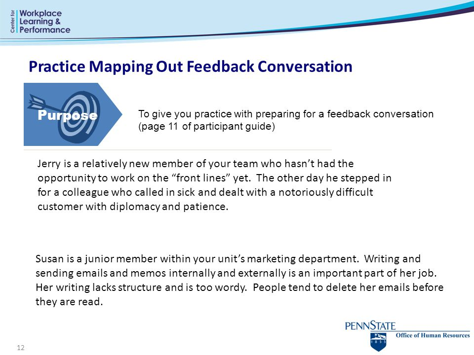 12 Practice Mapping Out Feedback Conversation To give you practice with preparing for a feedback conversation (page 11 of participant guide) Susan is a junior member within your unit's marketing department.