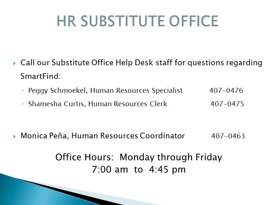  Call our Substitute Office Help Desk staff for questions regarding SmartFind: ◦ Peggy Schmoekel, Human Resources Specialist 407-0476 ◦ Shamesha Curtis, Human Resources Clerk 407-0475  Monica Peña, Human Resources Coordinator 407-0463 Office Hours: Monday through Friday 7:00 am to 4:45 pm
