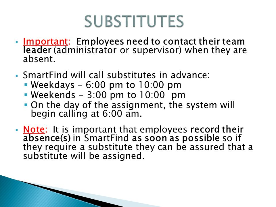  Important: Employees need to contact their team leader (administrator or supervisor) when they are absent.  SmartFind will call substitutes in adva