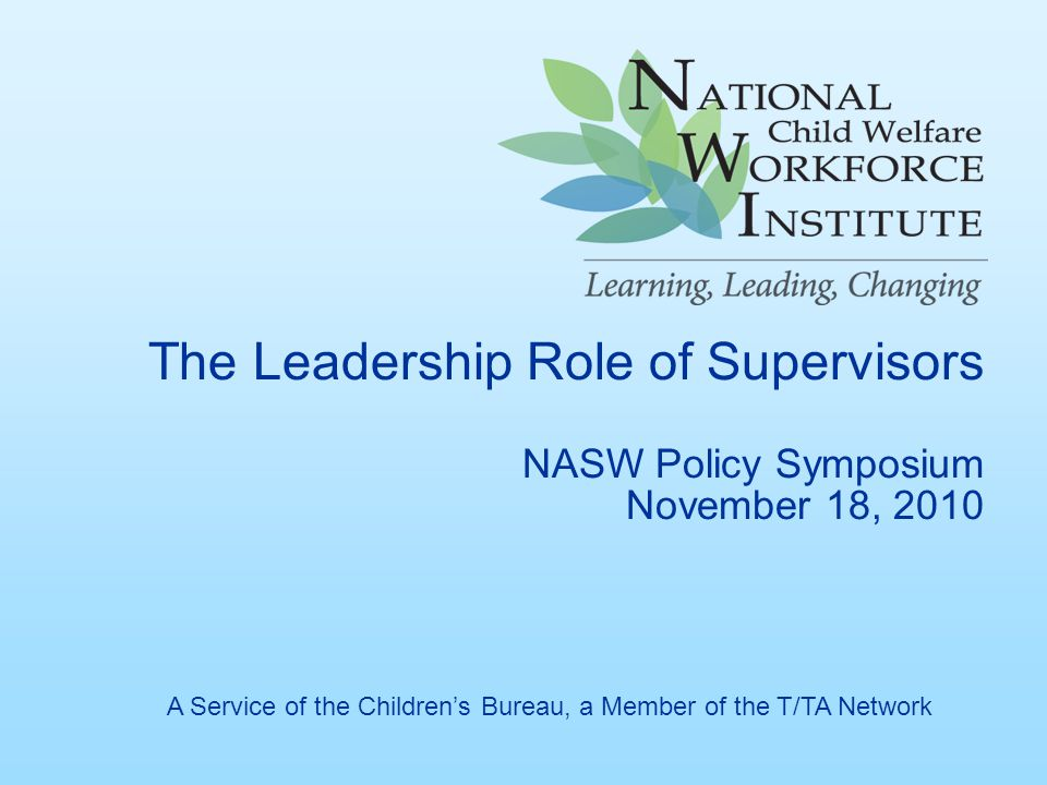 The Leadership Role of Supervisors NASW Policy Symposium November 18, 2010 A Service of the Children's Bureau, a Member of the T/TA Network