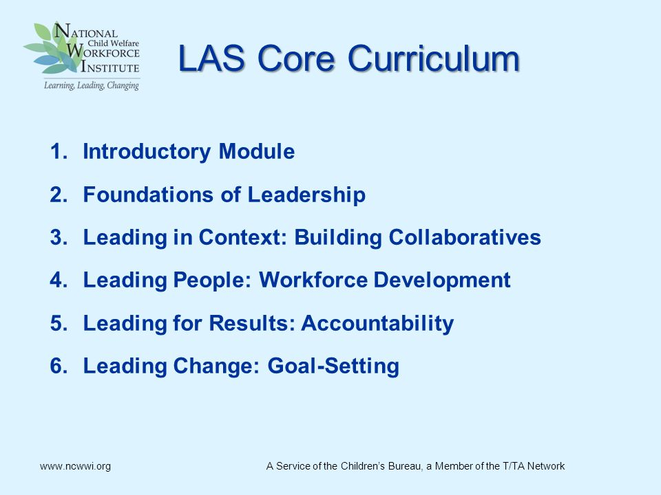 LASCoreCurriculum LAS Core Curriculum 1.Introductory Module 2.Foundations of Leadership 3.Leading in Context: Building Collaboratives 4.Leading People: Workforce Development 5.Leading for Results: Accountability 6.Leading Change: Goal-Setting