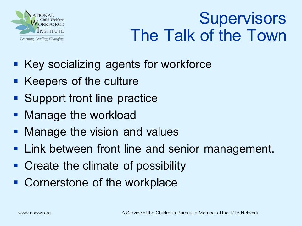 Supervisors The Talk of the Town  Key socializing agents for workforce  Keepers of the culture  Support front line practice  Manage the workload  Manage the vision and values  Link between front line and senior management.