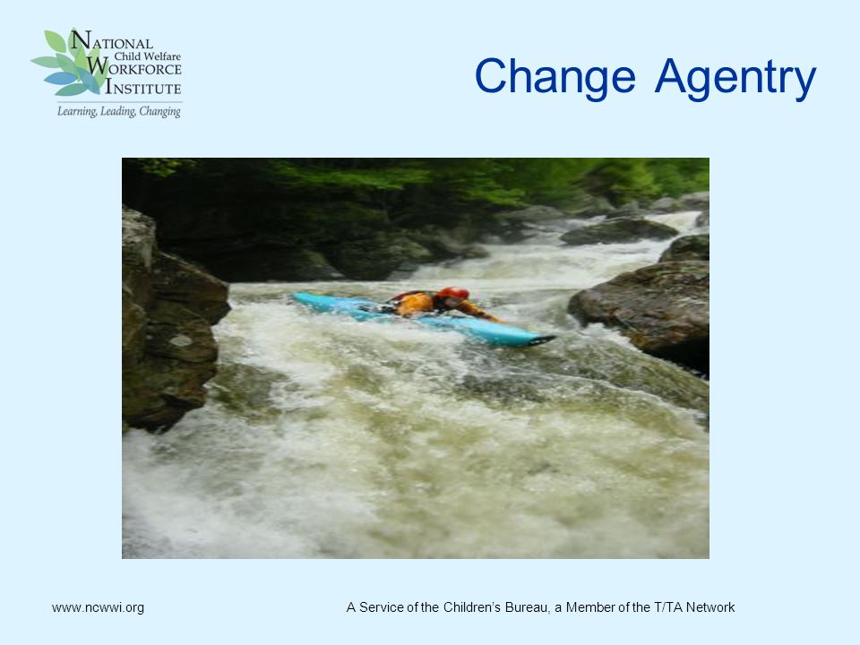 Change Agentry www.ncwwi.org A Service of the Children's Bureau, a Member of the T/TA Network