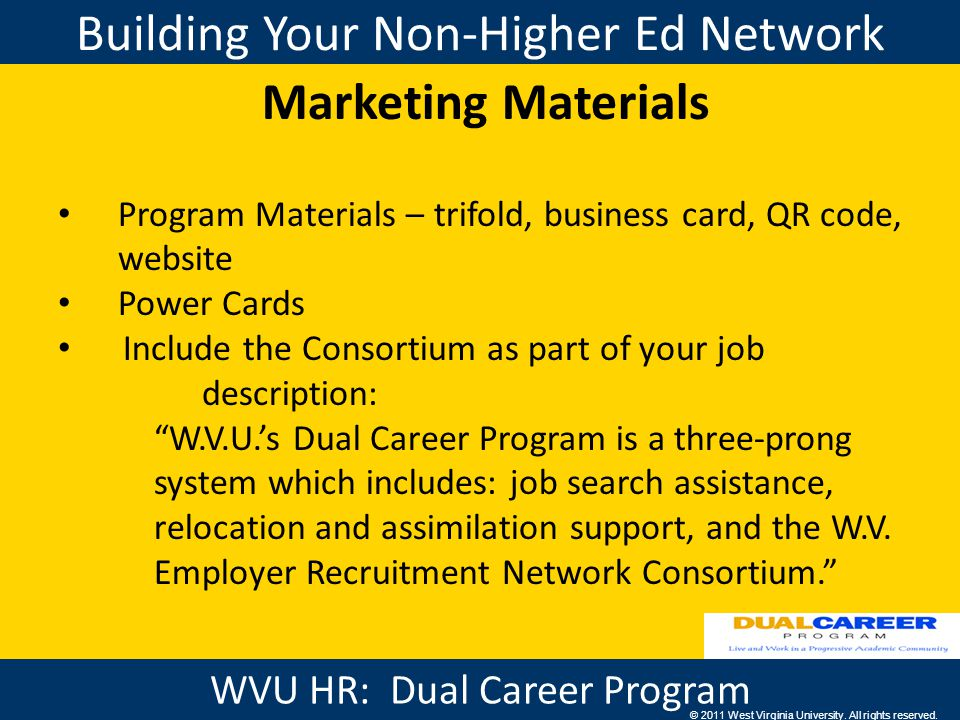 Building Your Non-Higher Ed Network WVU HR: Benefits Marketing Materials Program Materials – trifold, business card, QR code, website Power Cards Include the Consortium as part of your job description: W.V.U.'s Dual Career Program is a three-prong system which includes: job search assistance, relocation and assimilation support, and the W.V.