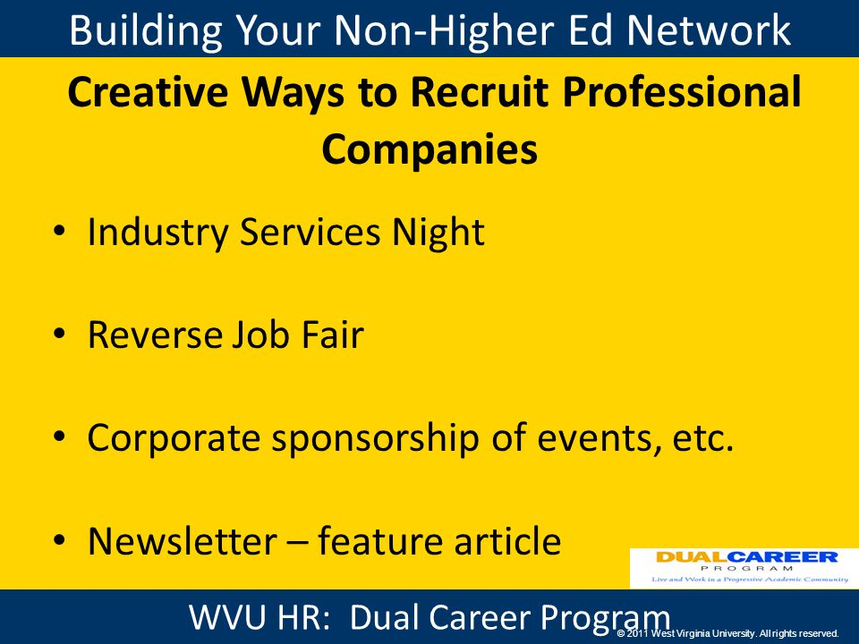Building Your Non-Higher Ed Network WVU HR: Benefits Creative Ways to Recruit Professional Companies Industry Services Night Reverse Job Fair Corporate sponsorship of events, etc.