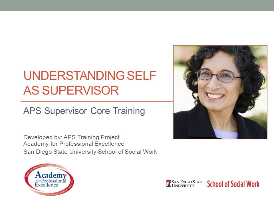 UNDERSTANDING SELF AS SUPERVISOR APS Supervisor Core Training Developed by: APS Training Project Academy for Professional Excellence San Diego State University School of Social Work