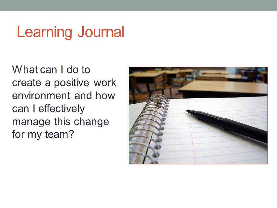Learning Journal What can I do to create a positive work environment and how can I effectively manage this change for my team
