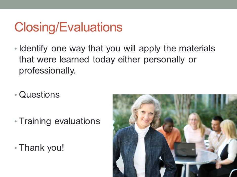 Closing/Evaluations Identify one way that you will apply the materials that were learned today either personally or professionally.