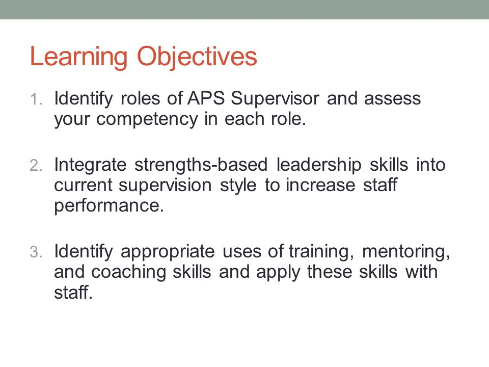 Learning Objectives 1. Identify roles of APS Supervisor and assess your competency in each role.