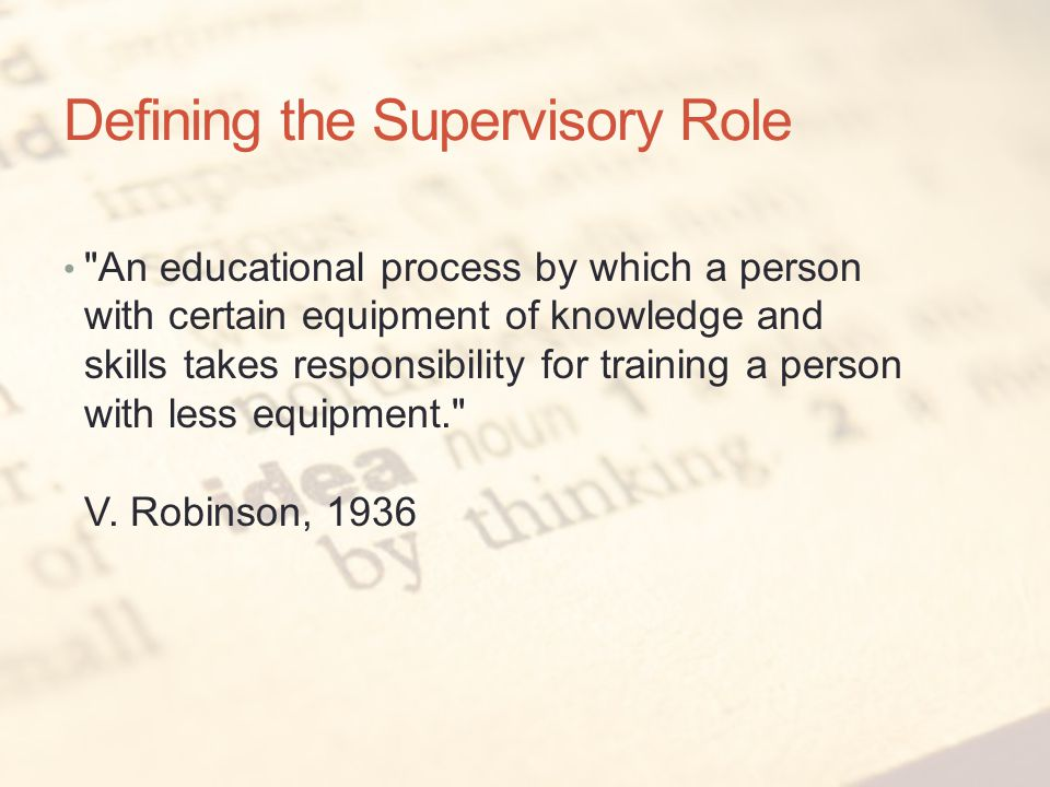 Defining the Supervisory Role An educational process by which a person with certain equipment of knowledge and skills takes responsibility for training a person with less equipment. V.