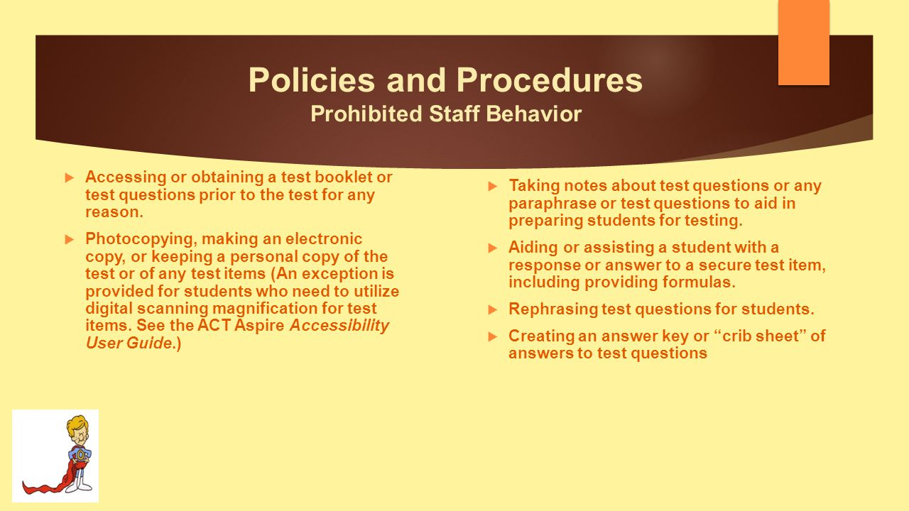 Policies and Procedures Prohibited Staff Behavior  Editing or changing student answers after completion of the test, with or without the student's permission.