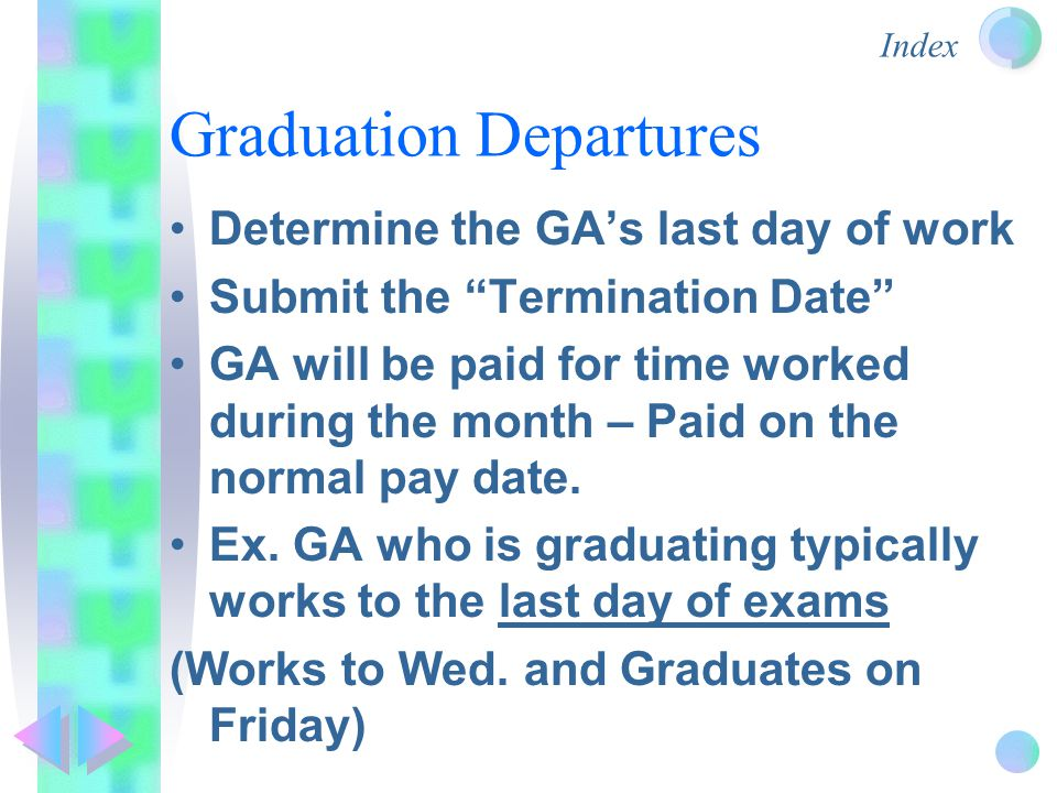 Index Graduation Departures Determine the GA's last day of work Submit the Termination Date GA will be paid for time worked during the month – Paid on the normal pay date.