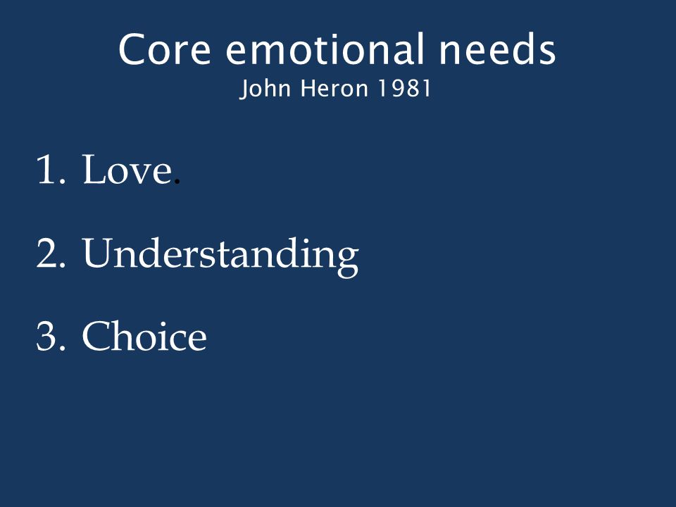 Core emotional needs John Heron 1981 1.Love. 2.Understanding 3.Choice