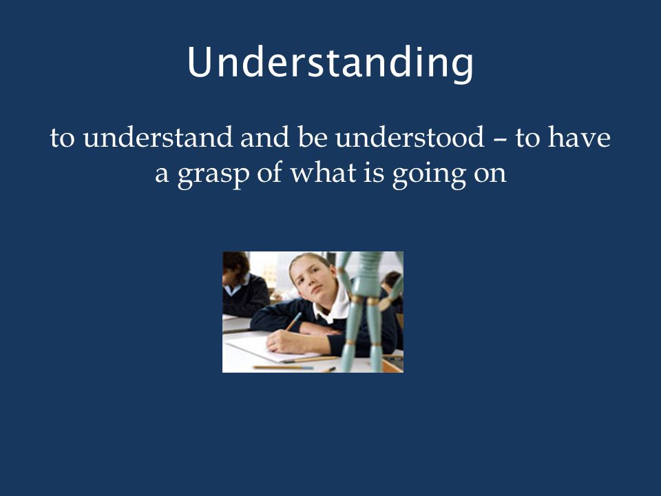 Understanding to understand and be understood – to have a grasp of what is going on