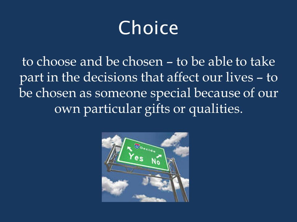 Choice to choose and be chosen – to be able to take part in the decisions that affect our lives – to be chosen as someone special because of our own particular gifts or qualities.
