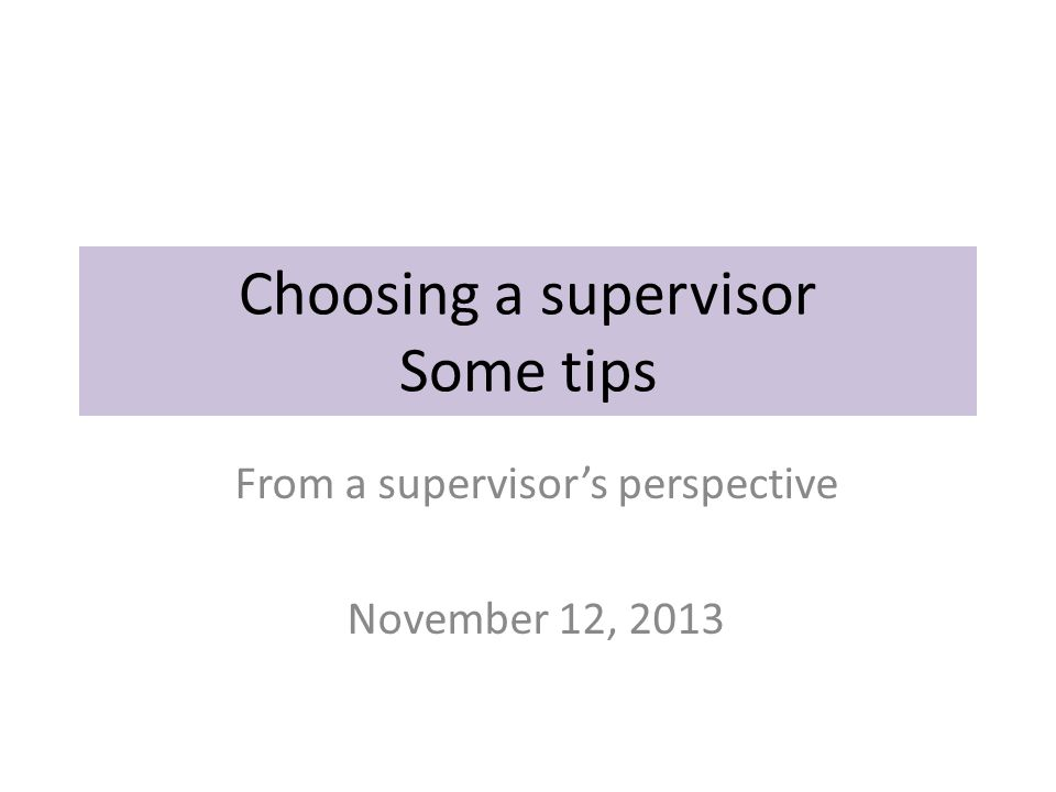 Choosing a supervisor Some tips From a supervisor's perspective November 12, 2013