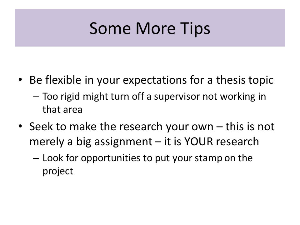 Some More Tips Be flexible in your expectations for a thesis topic – Too rigid might turn off a supervisor not working in that area Seek to make the research your own – this is not merely a big assignment – it is YOUR research – Look for opportunities to put your stamp on the project
