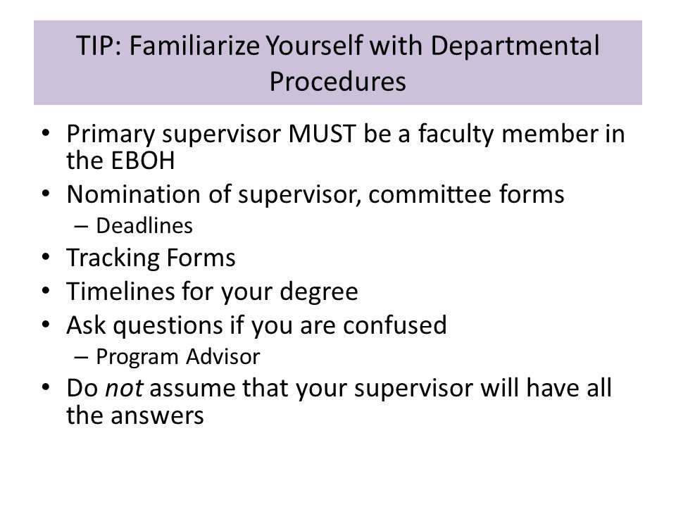 TIP: Familiarize Yourself with Departmental Procedures Primary supervisor MUST be a faculty member in the EBOH Nomination of supervisor, committee forms – Deadlines Tracking Forms Timelines for your degree Ask questions if you are confused – Program Advisor Do not assume that your supervisor will have all the answers