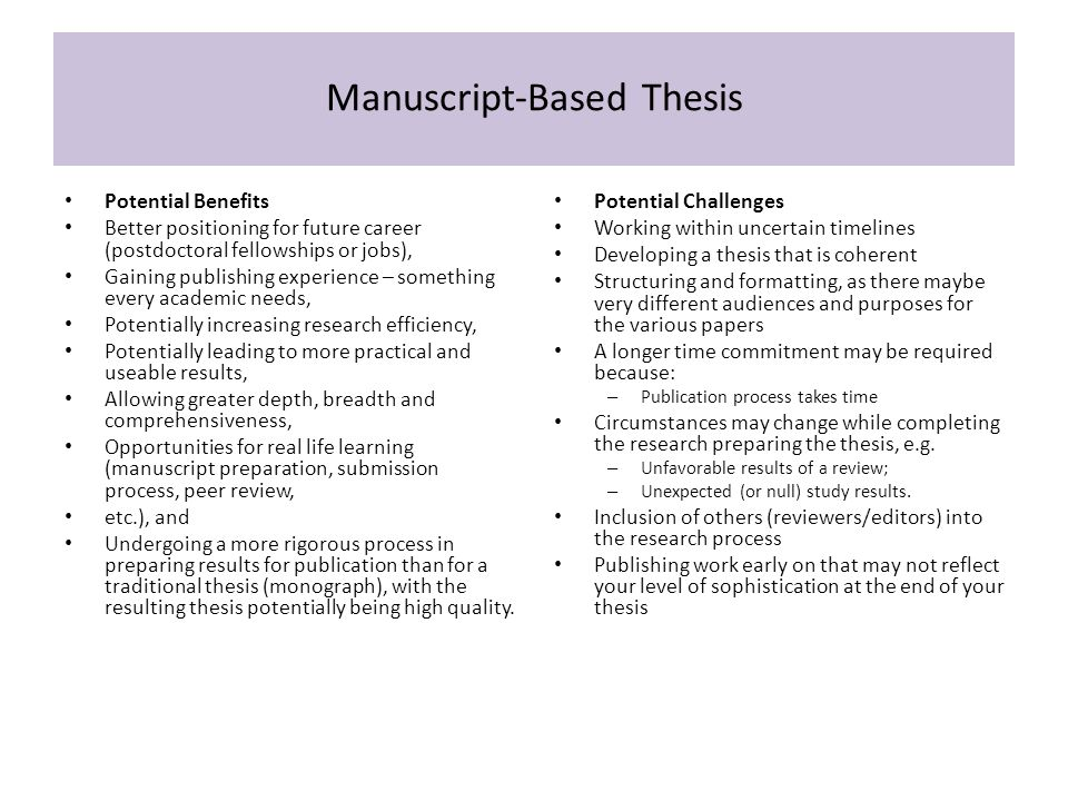 Manuscript-Based Thesis Potential Benefits Better positioning for future career (postdoctoral fellowships or jobs), Gaining publishing experience – something every academic needs, Potentially increasing research efficiency, Potentially leading to more practical and useable results, Allowing greater depth, breadth and comprehensiveness, Opportunities for real life learning (manuscript preparation, submission process, peer review, etc.), and Undergoing a more rigorous process in preparing results for publication than for a traditional thesis (monograph), with the resulting thesis potentially being high quality.
