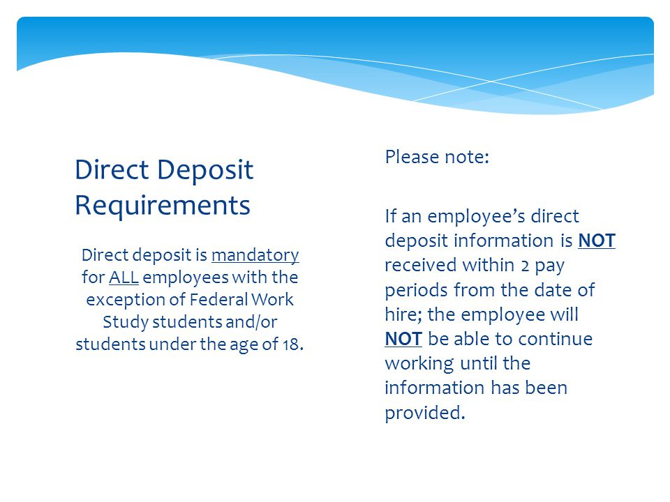 Direct deposit is mandatory for ALL employees with the exception of Federal Work Study students and/or students under the age of 18.