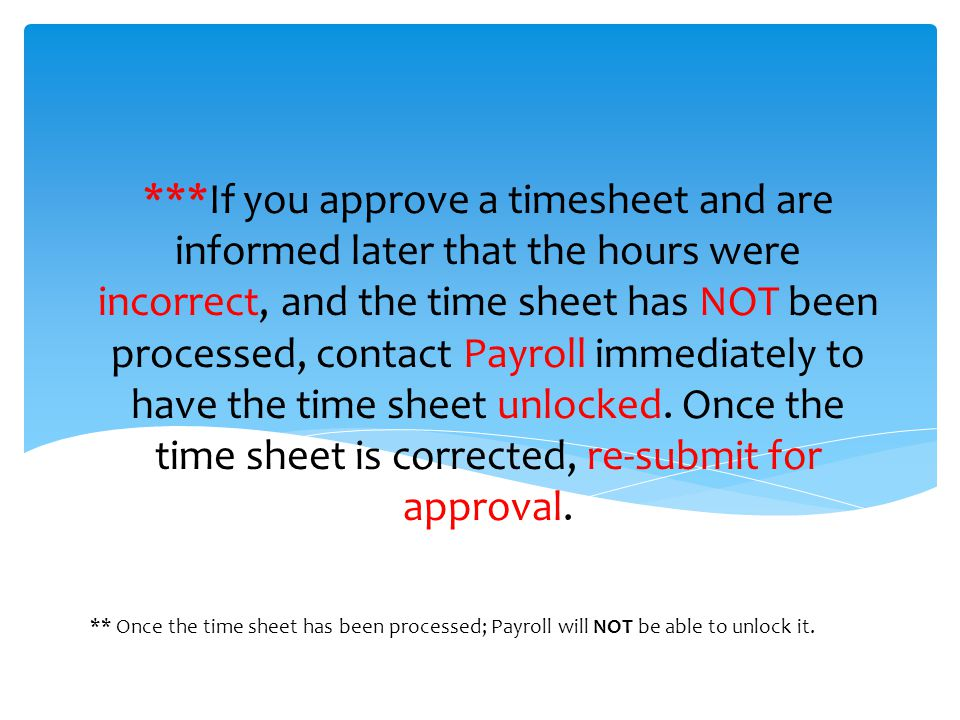 ***If you approve a timesheet and are informed later that the hours were incorrect, and the time sheet has NOT been processed, contact Payroll immediately to have the time sheet unlocked.