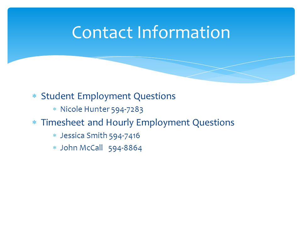  Student Employment Questions  Nicole Hunter 594-7283  Timesheet and Hourly Employment Questions  Jessica Smith 594-7416  John McCall 594-8864 Contact Information