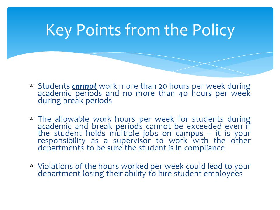  Students cannot work more than 20 hours per week during academic periods and no more than 40 hours per week during break periods  The allowable work hours per week for students during academic and break periods cannot be exceeded even if the student holds multiple jobs on campus – it is your responsibility as a supervisor to work with the other departments to be sure the student is in compliance  Violations of the hours worked per week could lead to your department losing their ability to hire student employees Key Points from the Policy