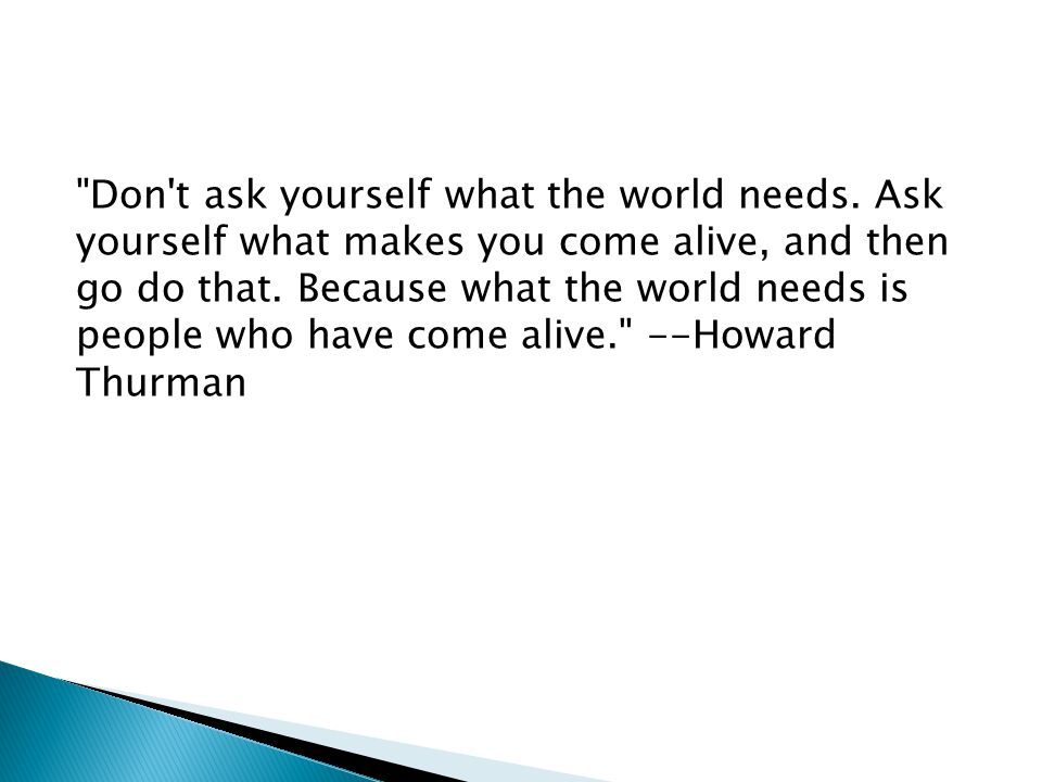 Don t ask yourself what the world needs.