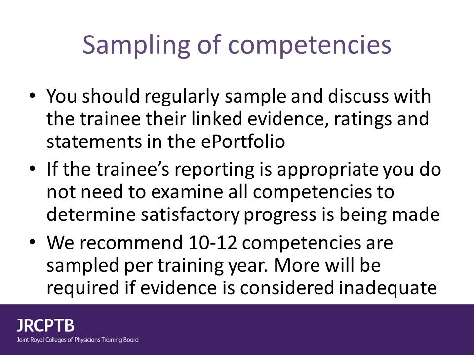 Sampling of competencies You should regularly sample and discuss with the trainee their linked evidence, ratings and statements in the ePortfolio If t