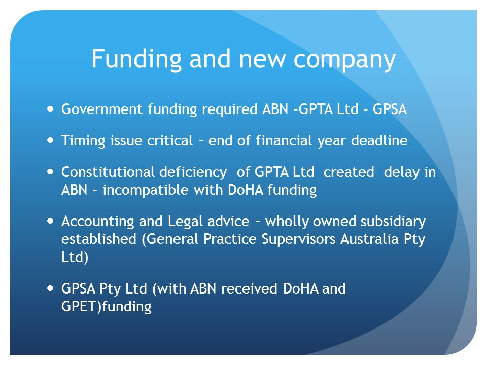 Funding and new company Government funding required ABN -GPTA Ltd - GPSA Timing issue critical – end of financial year deadline Constitutional deficiency of GPTA Ltd created delay in ABN - incompatible with DoHA funding Accounting and Legal advice – wholly owned subsidiary established (General Practice Supervisors Australia Pty Ltd) GPSA Pty Ltd (with ABN received DoHA and GPET)funding