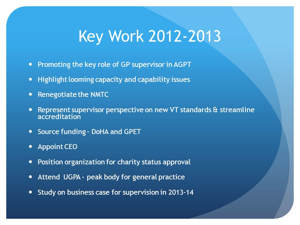 Key Work 2012-2013 Promoting the key role of GP supervisor in AGPT Highlight looming capacity and capability issues Renegotiate the NMTC Represent supervisor perspective on new VT standards & streamline accreditation Source funding – DoHA and GPET Appoint CEO Position organization for charity status approval Attend UGPA – peak body for general practice Study on business case for supervision in 2013-14