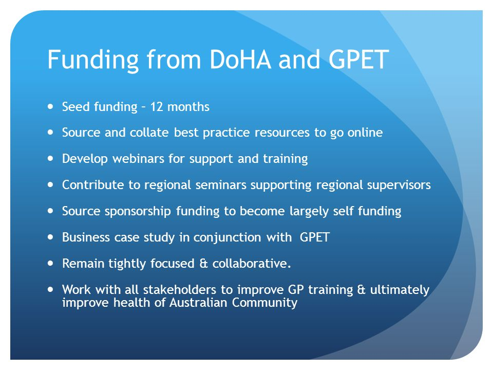 Funding from DoHA and GPET Seed funding – 12 months Source and collate best practice resources to go online Develop webinars for support and training Contribute to regional seminars supporting regional supervisors Source sponsorship funding to become largely self funding Business case study in conjunction with GPET Remain tightly focused & collaborative.