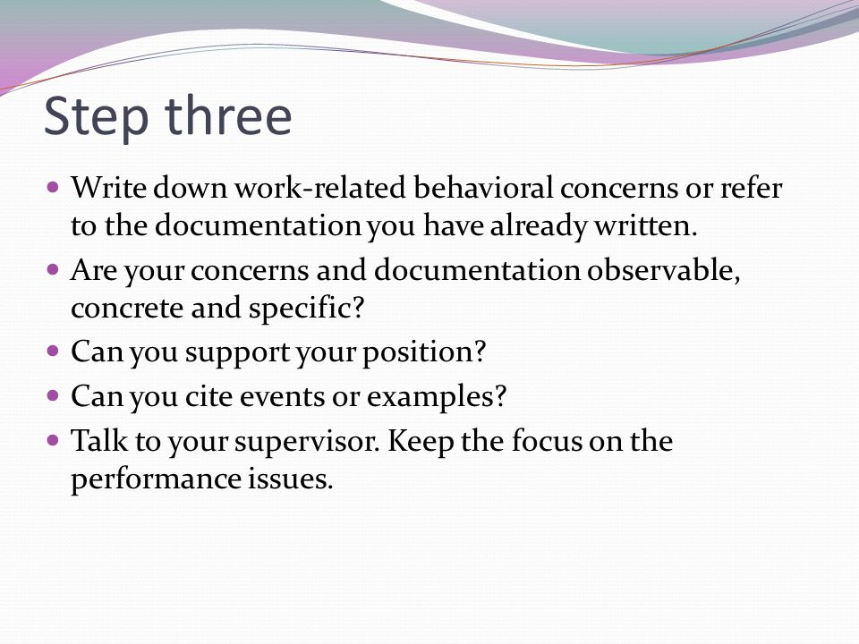 Step three Write down work-related behavioral concerns or refer to the documentation you have already written. Are your concerns and documentation obs