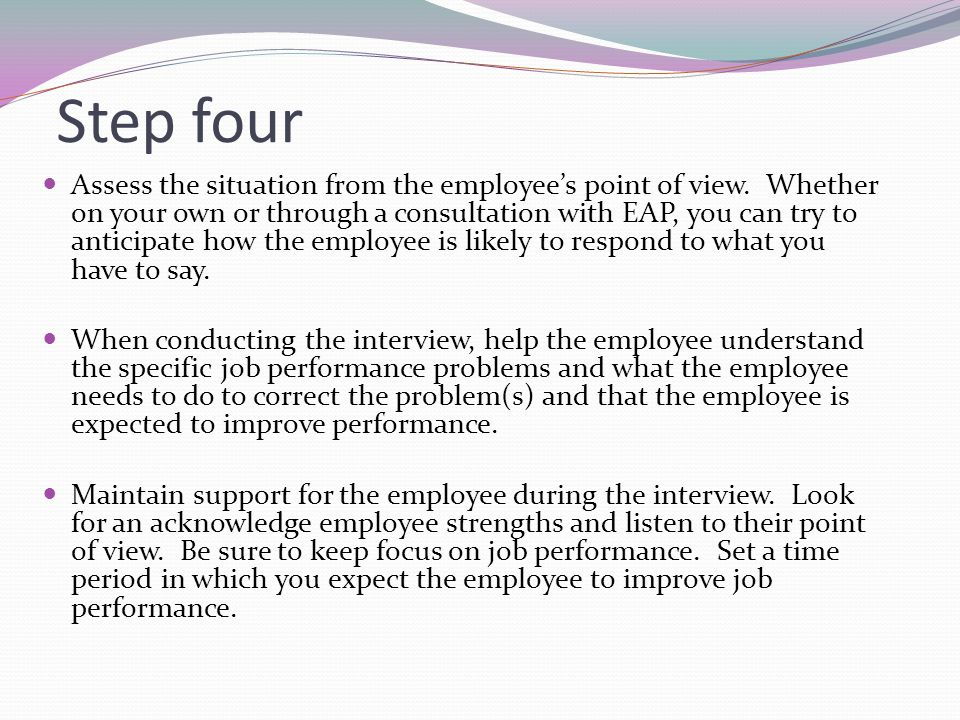 Step four Assess the situation from the employee's point of view. Whether on your own or through a consultation with EAP, you can try to anticipate ho