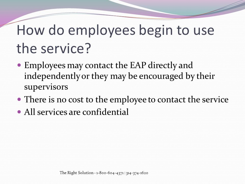 How do employees begin to use the service? Employees may contact the EAP directly and independently or they may be encouraged by their supervisors The