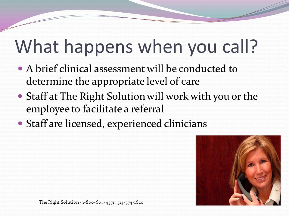 What happens when you call? A brief clinical assessment will be conducted to determine the appropriate level of care Staff at The Right Solution will