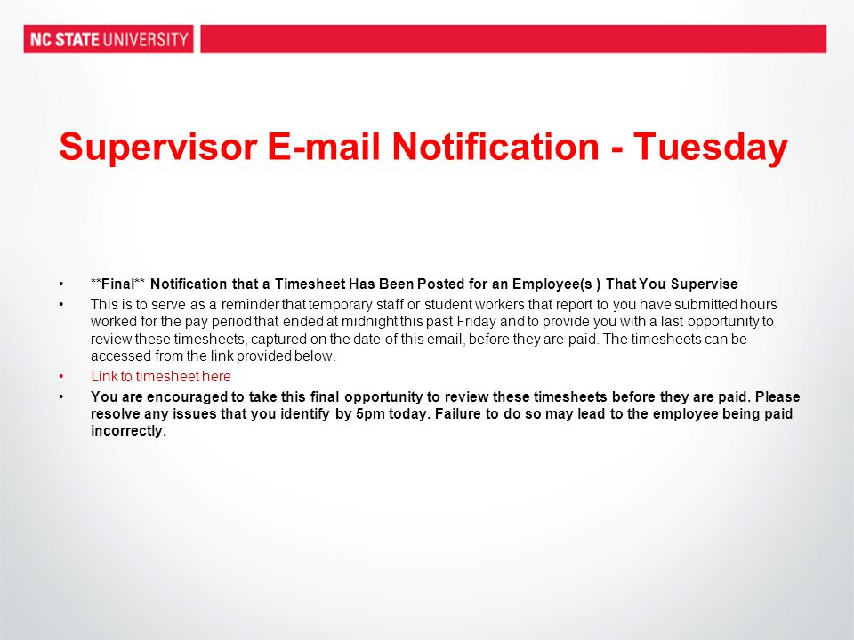 Supervisor E-mail Notification - Tuesday **Final** Notification that a Timesheet Has Been Posted for an Employee(s ) That You Supervise This is to serve as a reminder that temporary staff or student workers that report to you have submitted hours worked for the pay period that ended at midnight this past Friday and to provide you with a last opportunity to review these timesheets, captured on the date of this email, before they are paid.