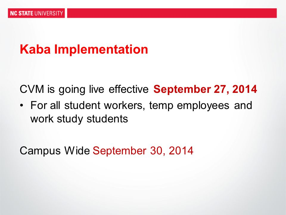 Kaba Implementation CVM is going live effective September 27, 2014 For all student workers, temp employees and work study students Campus Wide September 30, 2014