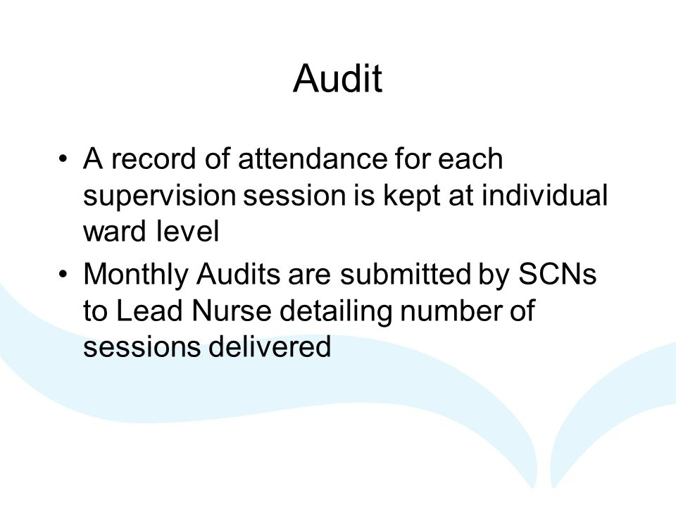Audit A record of attendance for each supervision session is kept at individual ward level Monthly Audits are submitted by SCNs to Lead Nurse detailing number of sessions delivered