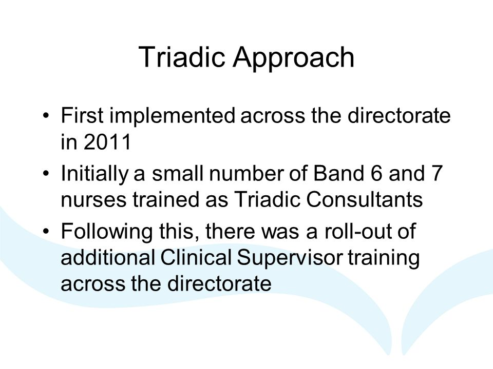 Triadic Approach First implemented across the directorate in 2011 Initially a small number of Band 6 and 7 nurses trained as Triadic Consultants Following this, there was a roll-out of additional Clinical Supervisor training across the directorate